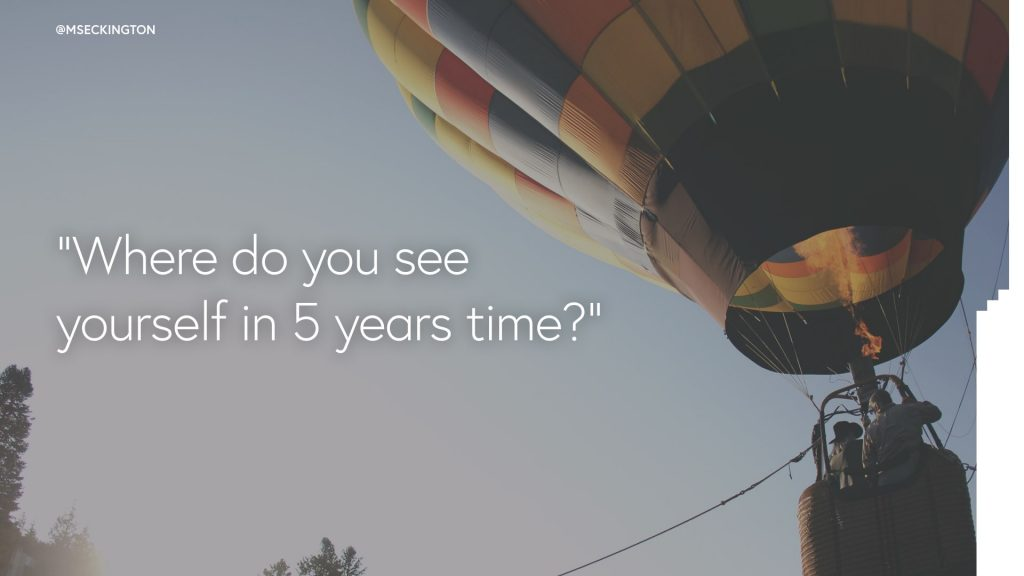 where do you see yourself in 5 years time How best to answer the question: where do you see yourself in 5 years' time includes example answers for a job interview, application form or essay.